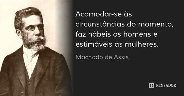 Acomodar-se às circunstâncias do momento, faz hábeis os homens e estimáveis as mulheres.... Frase de Machado de Assis.