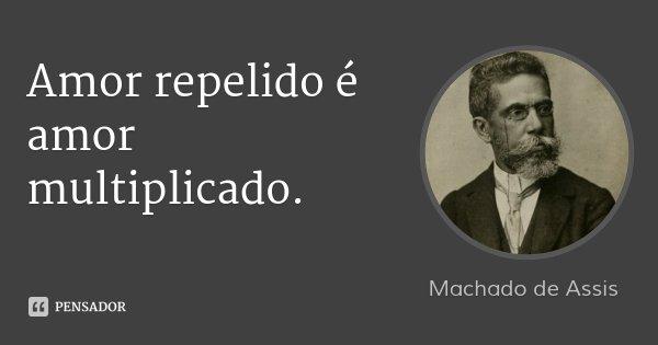 Amor repelido é amor multiplicado.... Frase de Machado de Assis.