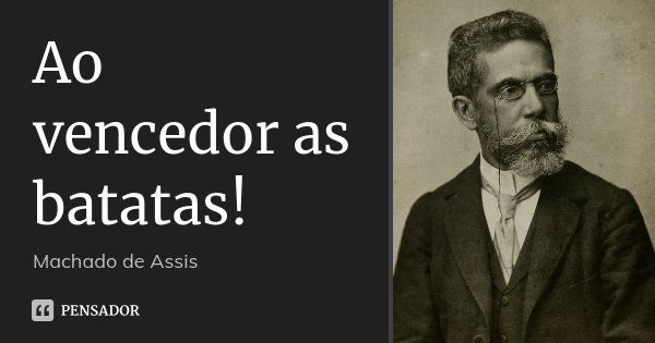 Ao vencedor as batatas!... Frase de Machado de Assis.