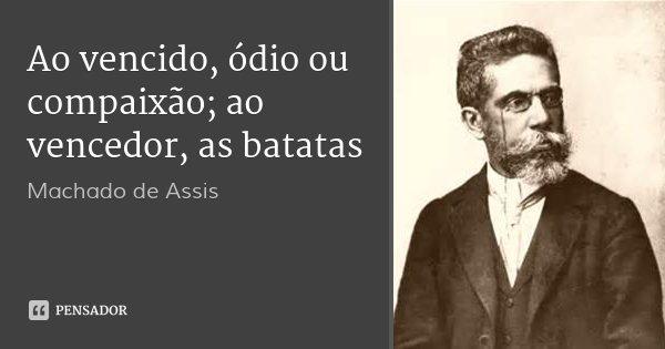 Ao vencido, ódio ou compaixão; ao vencedor, as batatas... Frase de Machado de assis.