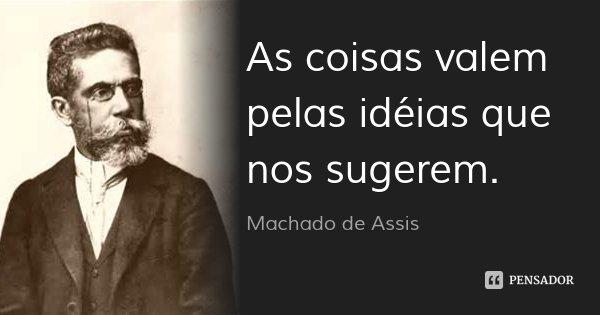 As coisas valem pelas idéias que nos sugerem.... Frase de Machado de Assis.