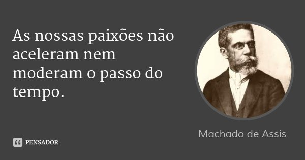 As nossas paixões não aceleram nem moderam o passo do tempo.... Frase de Machado de Assis.
