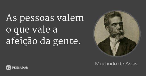 As pessoas valem o que vale a afeição da gente.... Frase de Machado de Assis.