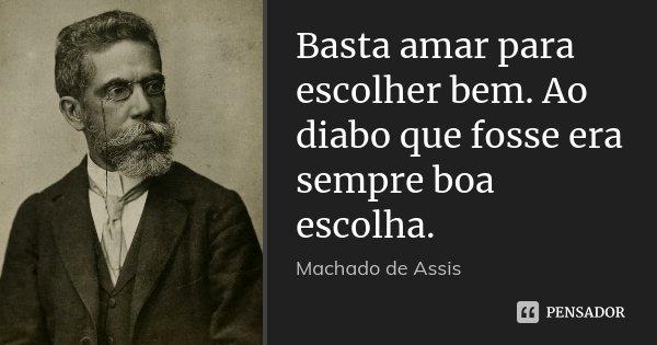 Basta amar para escolher bem. Ao diabo que fosse era sempre boa escolha.... Frase de Machado de Assis.