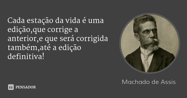 Cada estação da vida é uma edição,que corrige a anterior,e que será corrigida também,até a edição definitiva!... Frase de Machado de Assis.