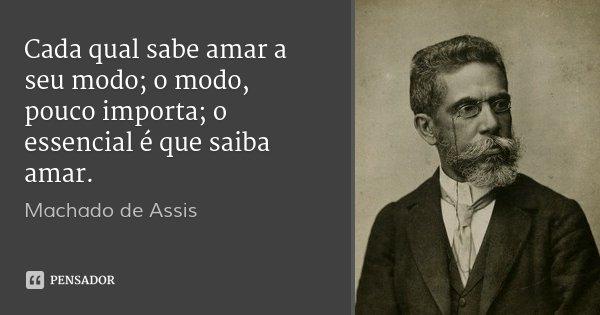 Cada qual sabe amar a seu modo; o modo, pouco importa; o essencial é que saiba amar.... Frase de Machado de Assis.