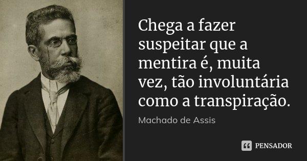 Chega a fazer suspeitar que a mentira é, muita vez, tão involuntária como a transpiração.... Frase de Machado de Assis.
