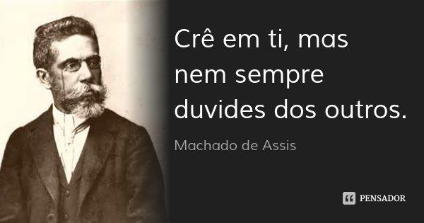 Crê em ti, mas nem sempre duvides dos outros.... Frase de Machado de Assis.