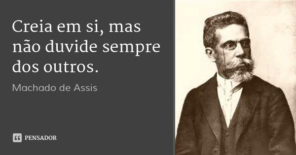 Creia em si, mas não duvide sempre dos outros.... Frase de Machado de Assis.