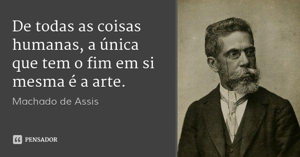 De todas as coisas humanas, a única que tem o fim em si mesma é a arte.... Frase de Machado de Assis.