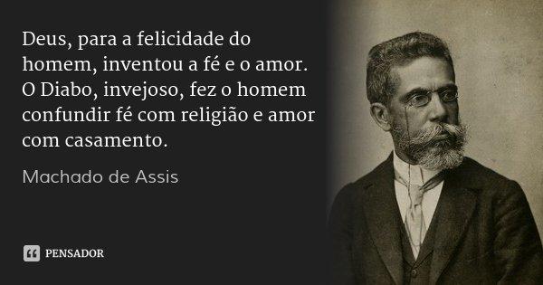 Deus, para a felicidade do homem, inventou a fé e o amor. O Diabo, invejoso, fez o homem confundir fé com religião e amor com casamento.... Frase de Machado de Assis.