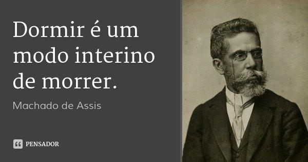 Dormir é um modo interino de morrer.... Frase de Machado de Assis.
