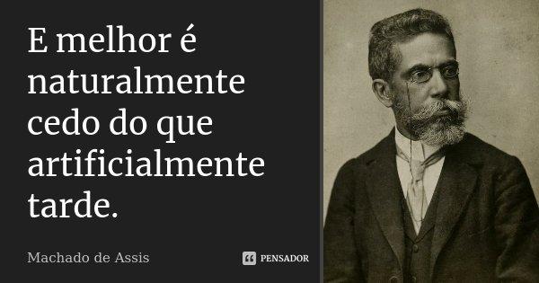E melhor é naturalmente cedo do que artificialmente tarde.... Frase de Machado de Assis.