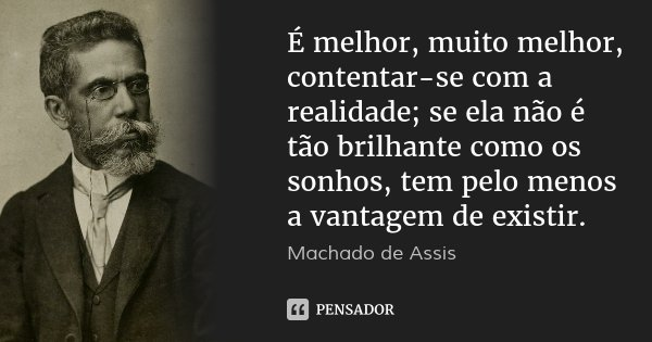 É melhor, muito melhor, contentar-se com a realidade; se ela não é tão brilhante como os sonhos, tem pelo menos a vantagem de existir.... Frase de Machado de Assis.
