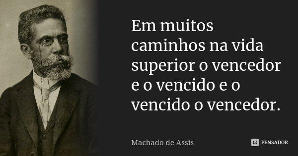 Em muitos caminhos na vida superior o vencedor e o vencido e o vencido o vencedor.... Frase de Machado de Assis.