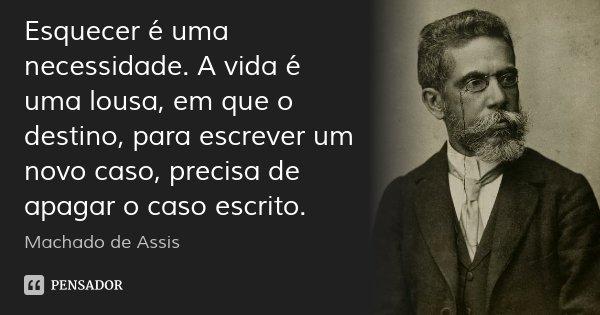 Esquecer é uma necessidade. A vida é uma lousa, em que o destino, para escrever um novo caso, precisa de apagar o caso escrito.... Frase de Machado de Assis.