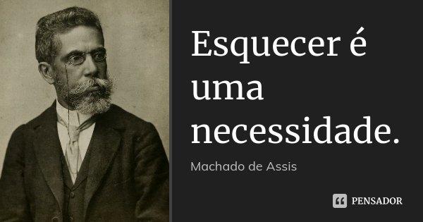 Esquecer é uma necessidade.... Frase de Machado de Assis.