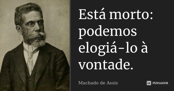 Está morto: podemos elogiá-lo à vontade.... Frase de Machado de Assis.
