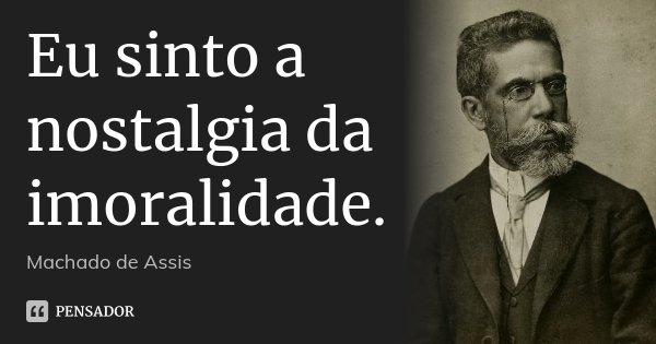 Eu sinto a nostalgia da imoralidade.... Frase de Machado de Assis.