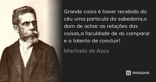 Grande coisa é haver recebido do céu uma particula da sabedoria,o dom de achar as relações das coisas,a faculdade de as comparar e o talento de concluir!... Frase de Machado de Assis.