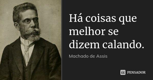 Há coisas que melhor se dizem calando.... Frase de Machado de Assis.