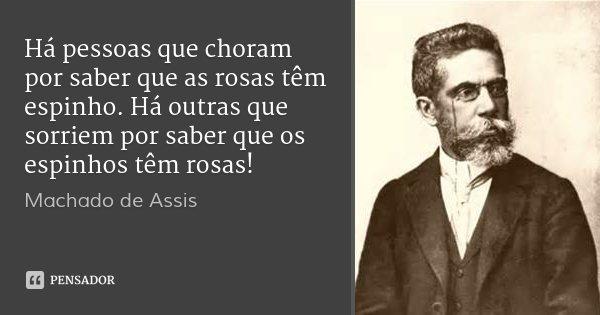 Há pessoas que choram por saber que as rosas têm espinho. Há outras que sorriem por saber que os espinhos têm rosas!... Frase de Machado de Assis.