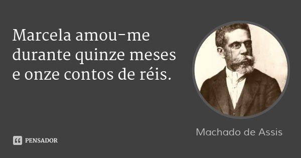 Marcela amou-me durante quinze meses e onze contos de réis.... Frase de Machado de Assis.