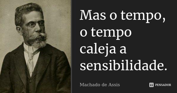 Mas o tempo, o tempo caleja a sensibilidade.... Frase de Machado de Assis.