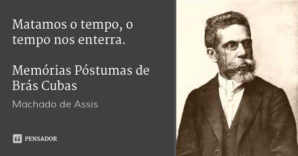 Matamos o tempo, o tempo nos enterra. Memórias Póstumas de Brás Cubas... Frase de Machado de Assis.
