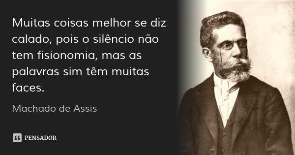 Muitas coisas melhor se diz calado, pois o silêncio não tem fisionomia, mas as palavras sim têm muitas faces.... Frase de Machado de Assis.