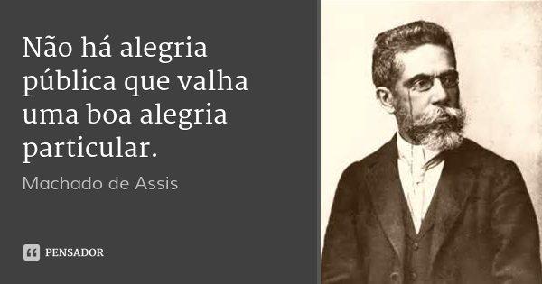 Não há alegria pública que valha uma boa alegria particular.... Frase de Machado de Assis.