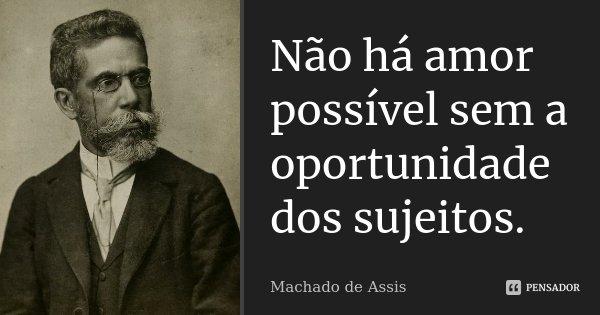 Não há amor possível sem a oportunidade dos sujeitos.... Frase de Machado de Assis.