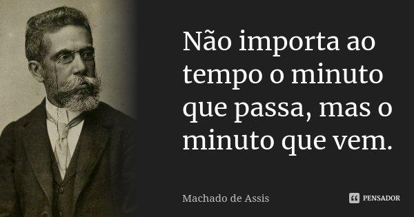 Não importa ao tempo o minuto que passa, mas o minuto que vem.... Frase de Machado de Assis.