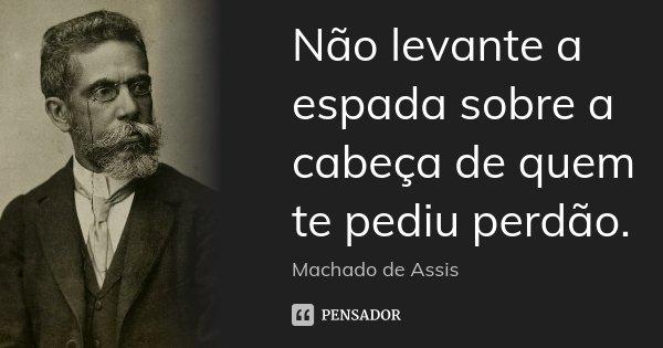 Não levante a espada sobre a cabeça de quem te pediu perdão.... Frase de Machado de Assis.