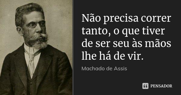 Não precisa correr tanto, o que tiver de ser seu às mãos lhe há de vir.... Frase de Machado de Assis.
