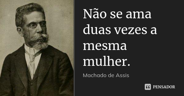 Não se ama duas vezes a mesma mulher.... Frase de Machado de Assis.