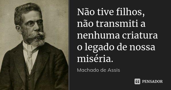 Não tive filhos, não transmiti a nenhuma criatura o legado de nossa miséria.... Frase de Machado de Assis.