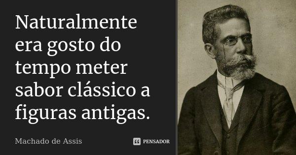 Naturalmente era gosto do tempo meter sabor clássico a figuras antigas.... Frase de Machado de Assis.