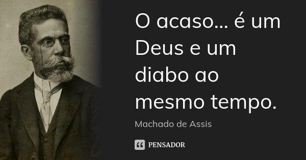 O acaso... é um Deus e um diabo ao mesmo tempo.... Frase de Machado de Assis.