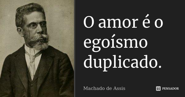 O amor é o egoísmo duplicado.... Frase de Machado de Assis.