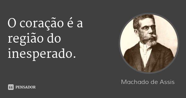 O coração é a região do inesperado.... Frase de Machado de Assis.