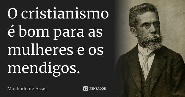 O cristianismo é bom para as mulheres e os mendigos. Memórias póstumas de Brás Cubas... Frase de Machado de Assis.
