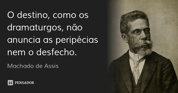 O destino, como os dramaturgos, não anuncia as peripécias nem o desfecho.... Frase de Machado de Assis.