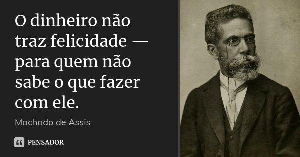 O dinheiro não traz felicidade — para quem não sabe o que fazer com ele.... Frase de Machado de Assis.
