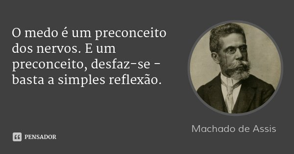 O medo é um preconceito dos nervos. E um preconceito, desfaz-se - basta a simples reflexão.... Frase de Machado de Assis.