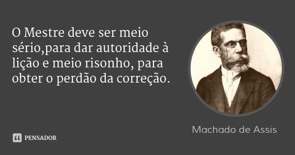 O Mestre deve ser meio sério,para dar autoridade à lição e meio risonho, para obter o perdão da correção.... Frase de Machado de Assis.