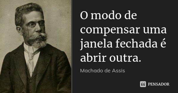 O modo de compensar uma janela fechada é abrir outra.... Frase de Machado de Assis.