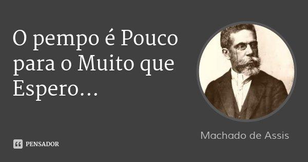 O pempo é Pouco para o Muito que Espero...... Frase de Machado de Assis.