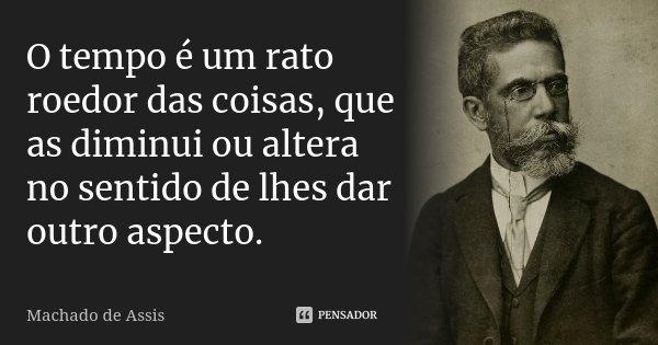 O tempo é um rato roedor das coisas, que as diminui ou altera no sentido de lhes dar outro aspecto.... Frase de Machado de Assis.