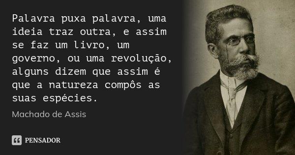Palavra puxa palavra, uma ideia traz outra, e assim se faz um livro, um governo, ou uma revolução, alguns dizem que assim é que a natureza compôs as suas espéci... Frase de Machado de Assis.